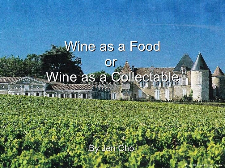 By Jen Cho Wine as a Food or  Wine as a Collectable Photo: Chateau d'Yquem, France Source: Brook, S. (2000)