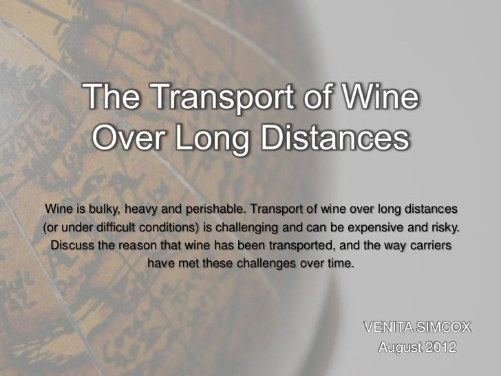 Wine is bulky, heavy and perishable. Transport of wine over long distances(or under difficult conditions) is challenging a...