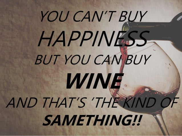 YOU CAN'T BUY HAPPINESS BUT YOU CAN BUY WINE AND THAT'S 'THE KIND OF SAMETHING!!