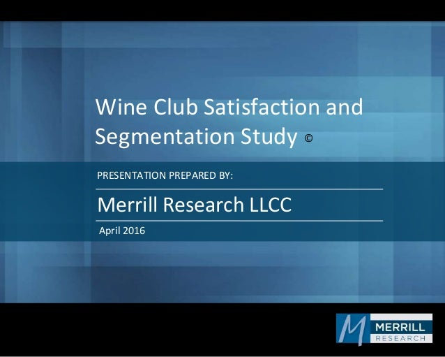 PRESENTATION PREPARED BY: Wine Club Satisfaction and Segmentation Study Merrill Research LLCC April 2016 ©