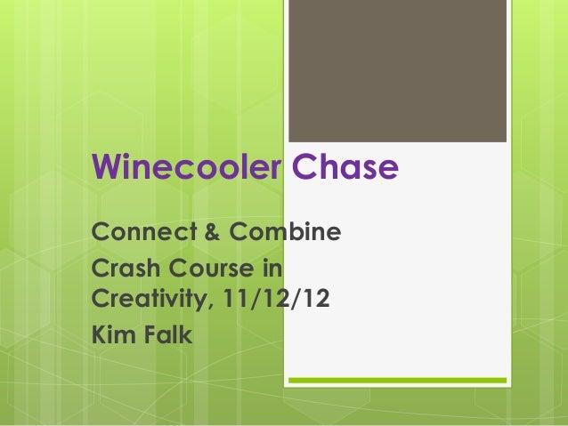 Winecooler ChaseConnect & CombineCrash Course inCreativity, 11/12/12Kim Falk
