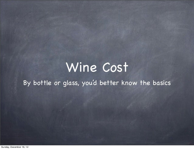 Wine Cost                  By bottle or glass, you'd better know the basicsSunday, December 16, 12