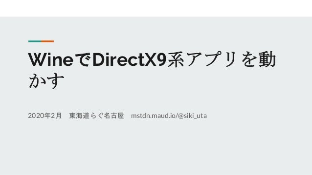 WineでDirectX9系アプリを動 かす 2020年2月 東海道らぐ名古屋 mstdn.maud.io/@siki_uta