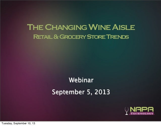 1 TheChangingWineAisle Retail&GroceryStoreTrends Webinar September 5, 2013 Tuesday, September 10, 13