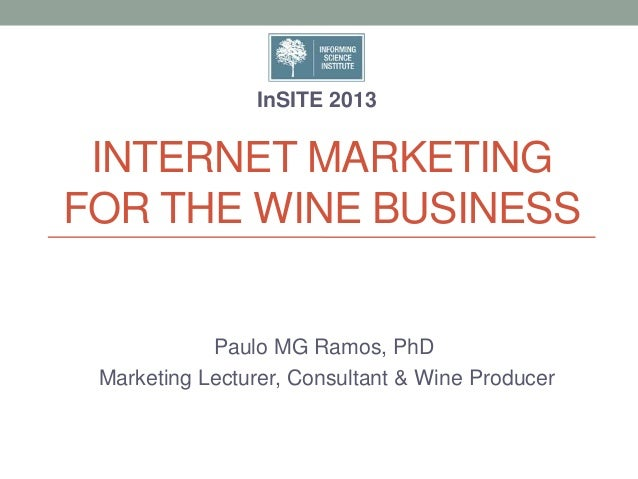 INTERNET MARKETING FOR THE WINE BUSINESS Paulo MG Ramos, PhD Marketing Lecturer, Consultant & Wine Producer InSITE 2013
