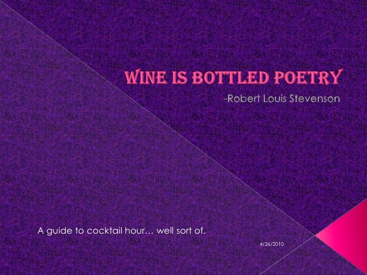 Wine is Bottled Poetry<br />-Robert Louis Stevenson<br />A guide to cocktail hour… well sort of.<br />4/18/2010<br />