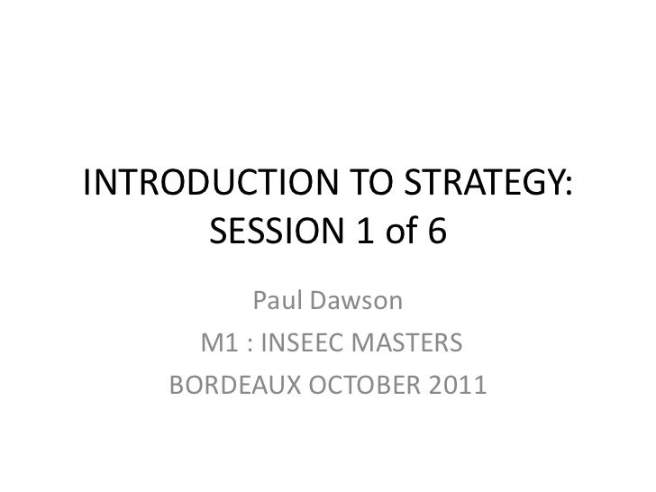 INTRODUCTION TO STRATEGY:      SESSION 1 of 6          Paul Dawson      M1 : INSEEC MASTERS    BORDEAUX OCTOBER 2011