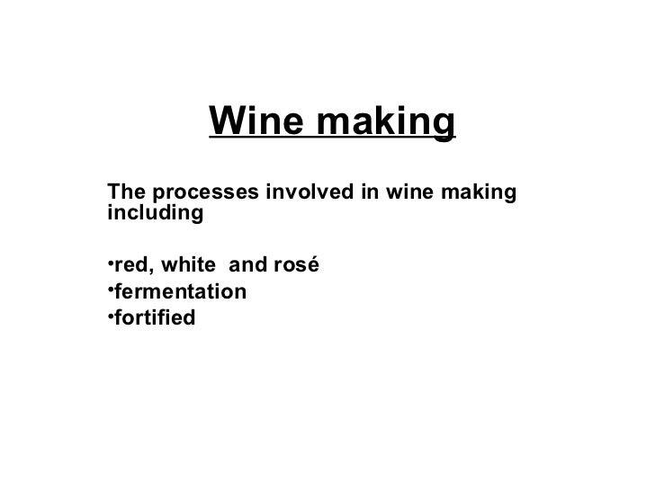 Wine making <ul><li>The processes involved in wine making including </li></ul><ul><li>red, white  and rosé </li></ul><ul><...