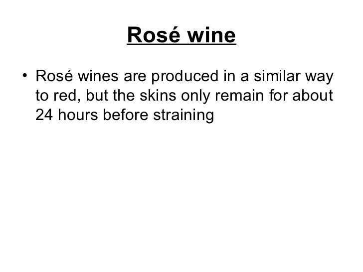Rosé wine <ul><li>Rosé wines are produced in a similar way to red, but the skins only remain for about 24 hours before str...