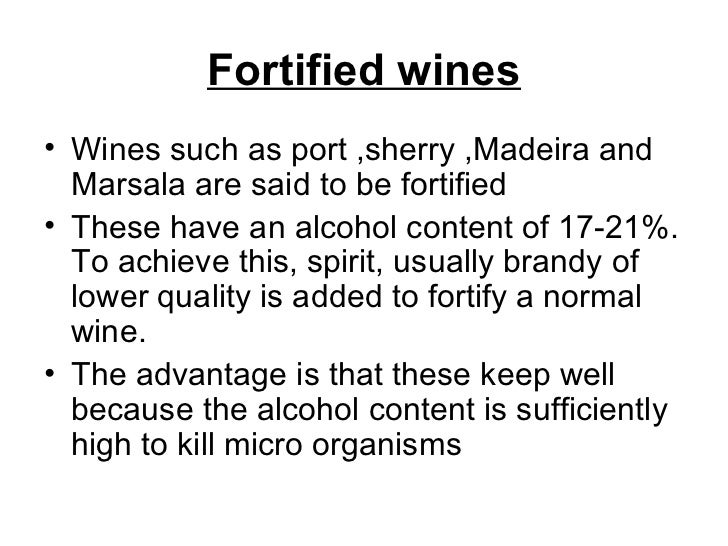 Fortified wines <ul><li>Wines such as port ,sherry ,Madeira and Marsala are said to be fortified </li></ul><ul><li>These h...