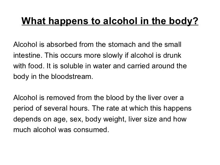 What happens to alcohol in the body? <ul><li>Alcohol is absorbed from the stomach and the small  </li></ul><ul><li>intesti...