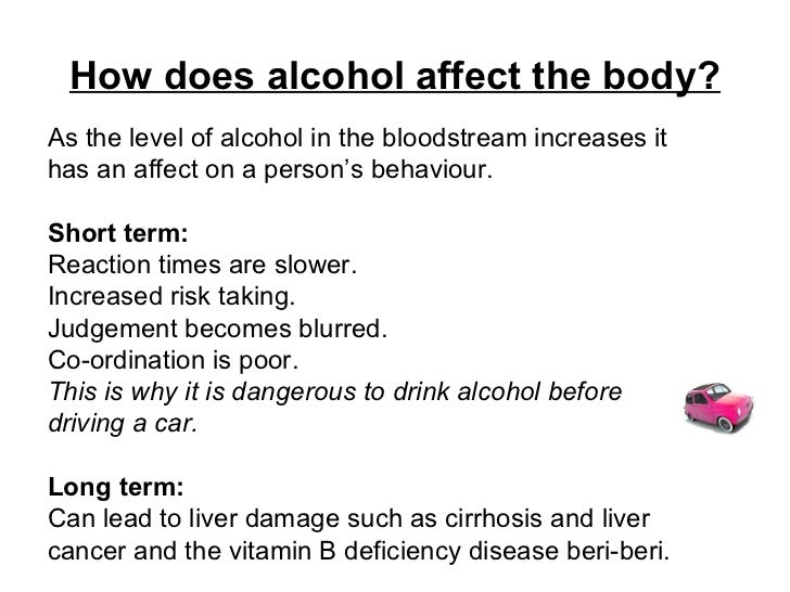 How does alcohol affect the body? <ul><li>As the level of alcohol in the bloodstream increases it  </li></ul><ul><li>has a...
