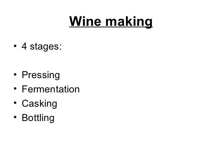 Wine making <ul><li>4 stages: </li></ul><ul><li>Pressing </li></ul><ul><li>Fermentation </li></ul><ul><li>Casking </li></u...