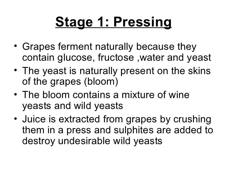 Stage 1: Pressing <ul><li>Grapes ferment naturally because they contain glucose, fructose ,water and yeast </li></ul><ul><...