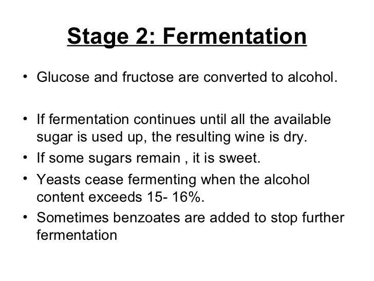 Stage 2: Fermentation <ul><li>Glucose and fructose are converted to alcohol. </li></ul><ul><li>If fermentation continues u...