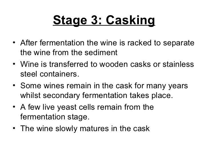 Stage 3: Casking <ul><li>After fermentation the wine is racked to separate the wine from the sediment </li></ul><ul><li>Wi...