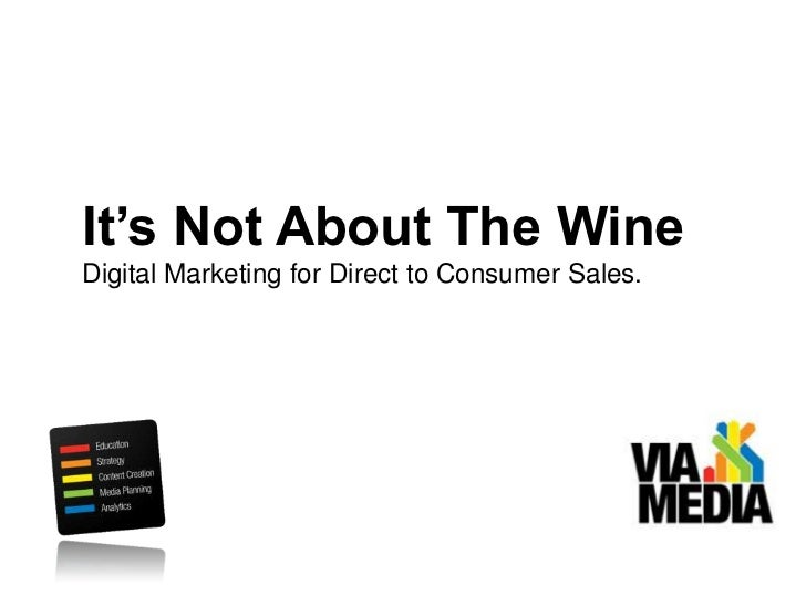It's Not About The Wine<br />Digital Marketing for Direct to Consumer Sales.<br />