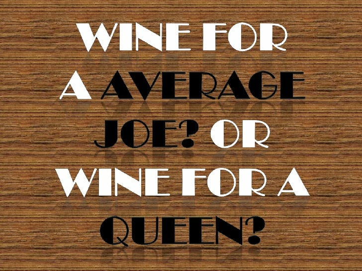 Wine for <br />a average Joe? or <br />wine for a <br />Queen?<br />