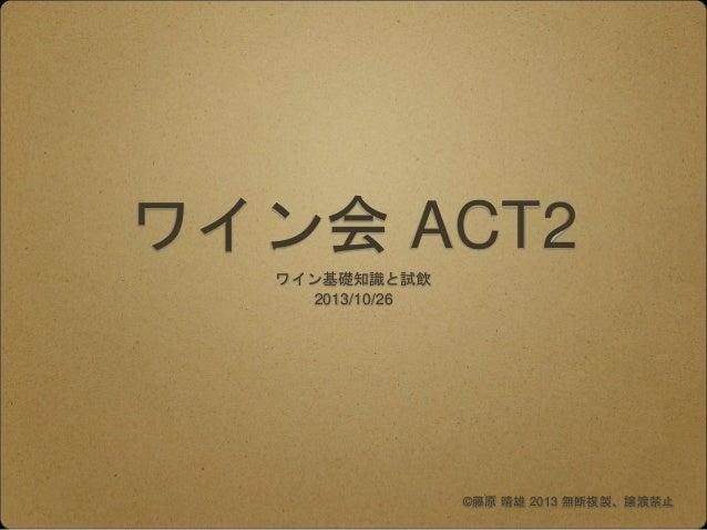 ワイン会 ACT2 ワイン基礎知識と試飲 2013/10/26 ©藤原 晴雄 2013 無断複製、譲渡禁止