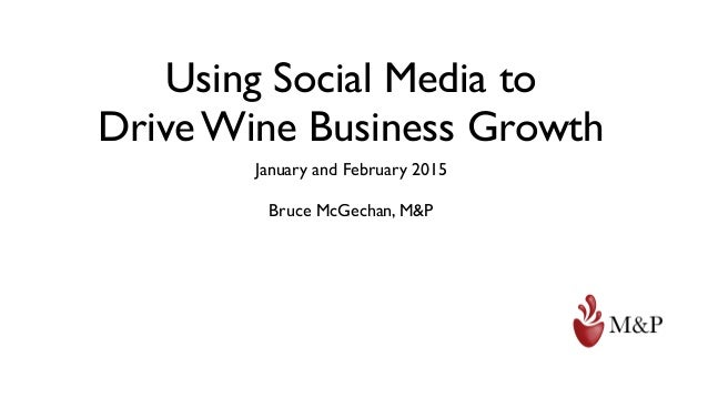 Using Social Media to Drive Wine Business Growth January and February 2015 Bruce McGechan, M&P