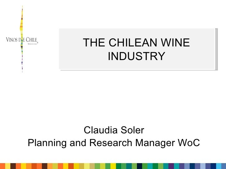 Claudia Soler Planning and Research Manager WoC THE CHILEAN WINE INDUSTRY