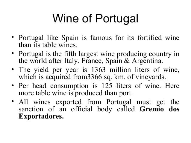 Wine of Portugal • Portugal like Spain is famous for its fortified wine than its table wines. • Portugal is the fifth larg...