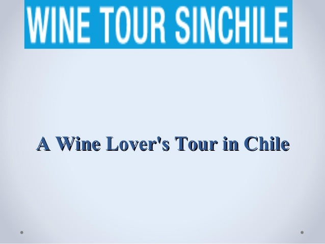 A Wine Lovers Tour in Chile