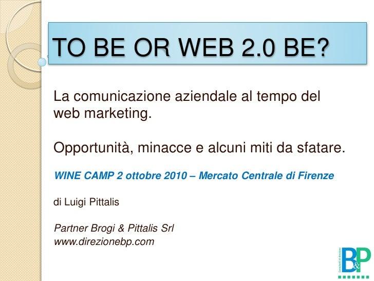 TO BE OR WEB 2.0 BE? La comunicazione aziendale al tempo del web marketing.  Opportunità, minacce e alcuni miti da sfatare...