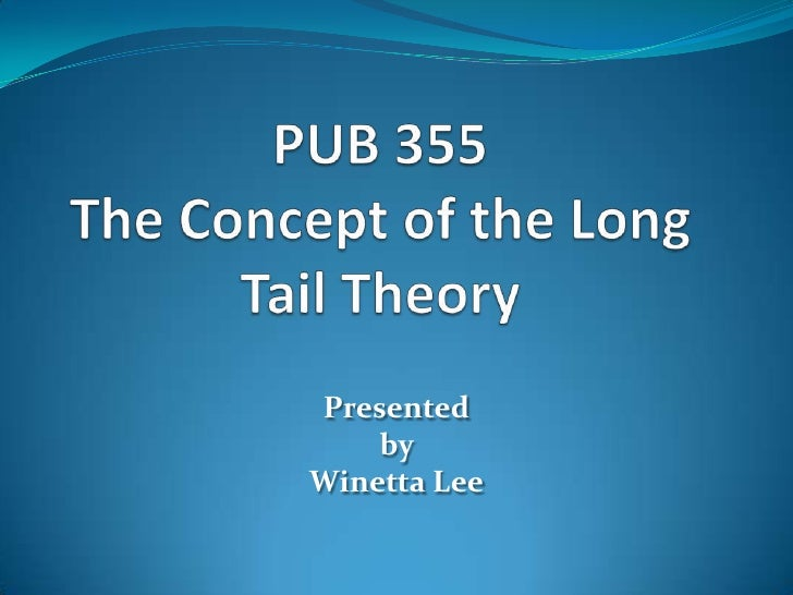 PUB 355 The Concept of the Long Tail Theory<br />Presented <br />by <br />Winetta Lee<br />