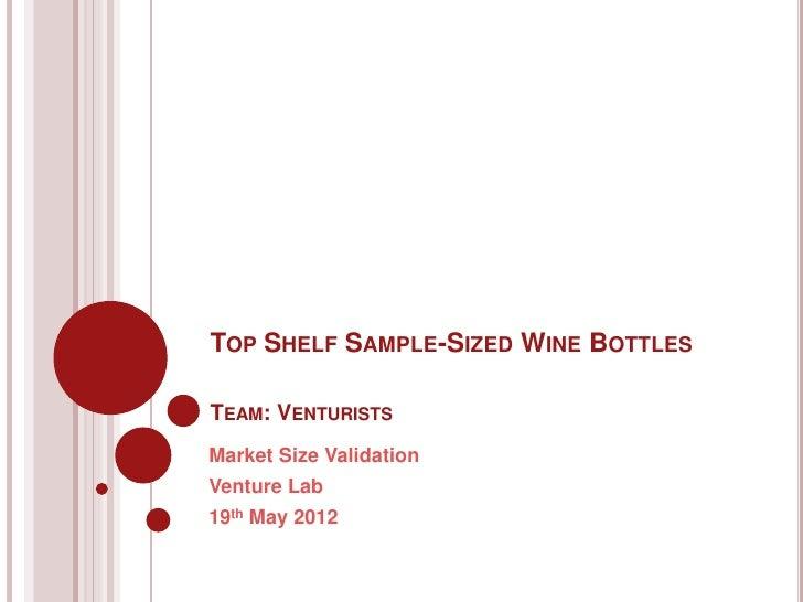 TOP SHELF SAMPLE-SIZED WINE BOTTLESTEAM: VENTURISTSMarket Size ValidationVenture Lab19th May 2012