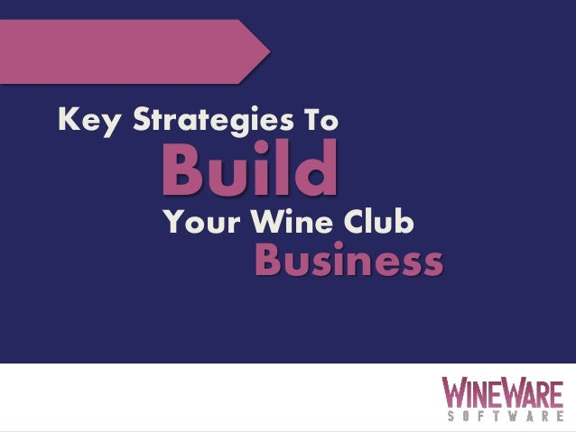 3/13/2014 1 Key Strategies To BuildYour Wine Club Business