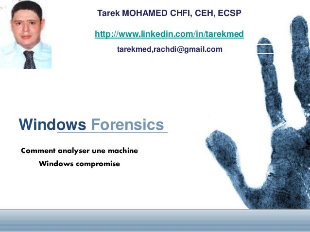 Tarek MOHAMED CHFI, CEH, ECSP http://www.linkedin.com/in/tarekmed tarekmed,rachdi@gmail.com  Windows Forensics Comment ana...