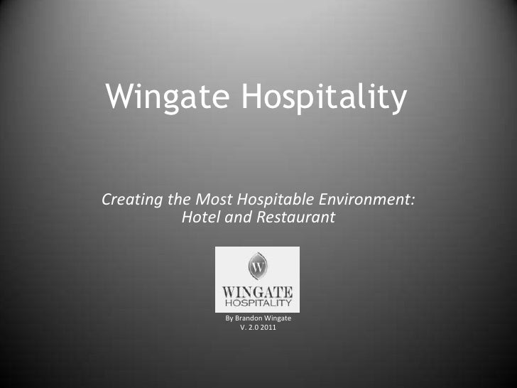 Wingate Hospitality<br />Creating the Most Hospitable Environment: Hotel and Restaurant<br />By Brandon Wingate<br />V. 2....