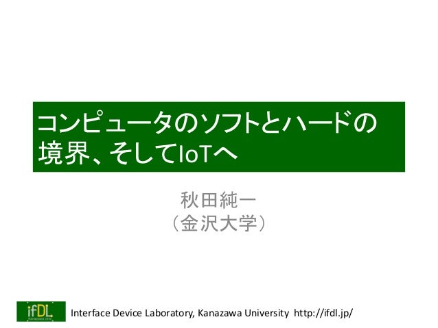 Interface Device Laboratory, Kanazawa University http://ifdl.jp/ コンピュータのソフトとハードの 境界、そしてIoTへ 秋田純一 (金沢大学)