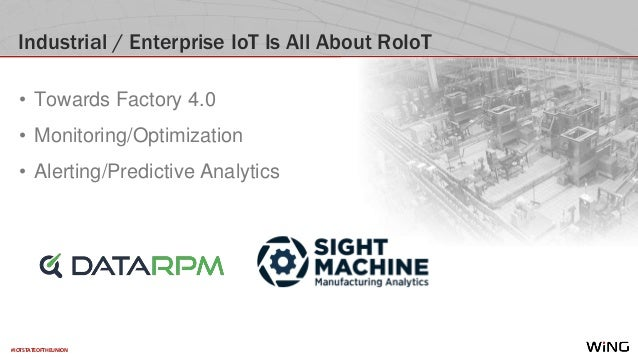 #IOTSTATEOFTHEUNION Industrial / Enterprise IoT Is All About RoIoT • Towards Factory 4.0 • Monitoring/Optimization • Alert...