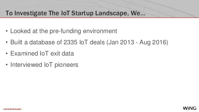 #IOTSTATEOFTHEUNION To Investigate The IoT Startup Landscape, We… • Looked at the pre-funding environment • Built a databa...