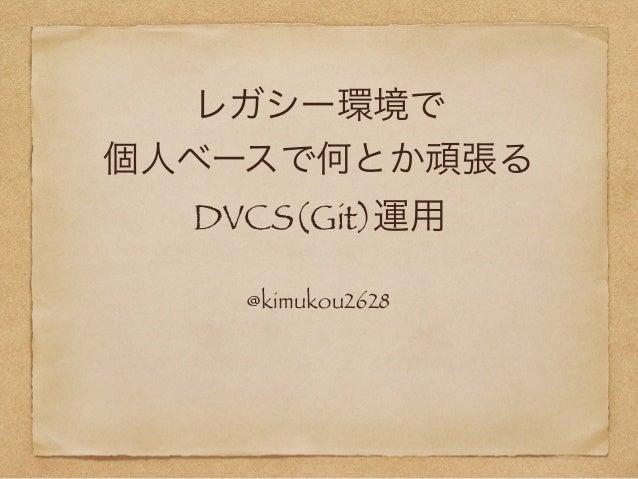 レガシー環境で 個人ベースで何とか頑張る DVCS(Git)運用 @kimukou2628