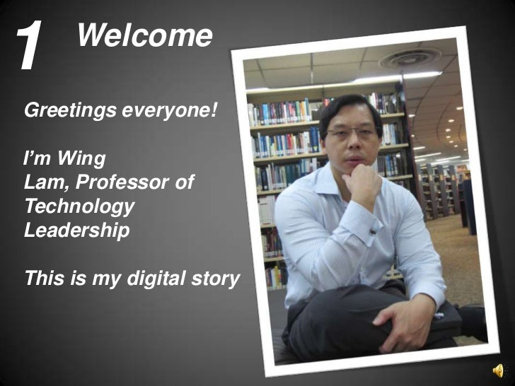 1    WelcomeGreetings everyone!I'm WingLam, Professor ofTechnologyLeadershipThis is my digital story