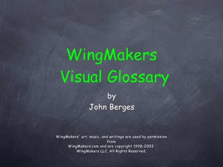 <ul><li>by </li></ul><ul><li>John Berges </li></ul>WingMakers Visual Glossary WingMakers' art, music, and writings are use...