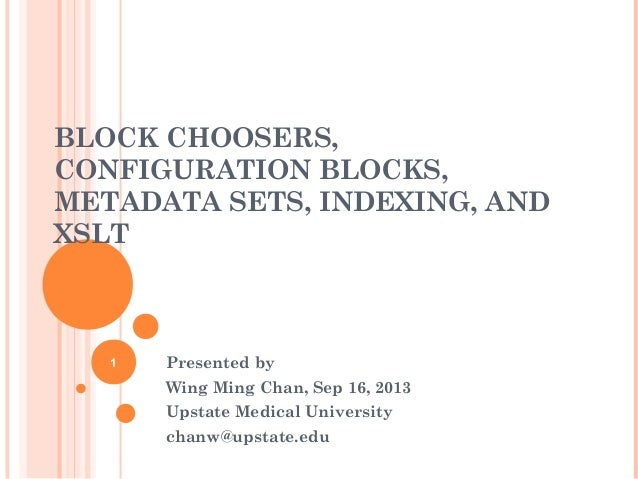 BLOCK CHOOSERS, CONFIGURATION BLOCKS, METADATA SETS, INDEXING, AND XSLT Presented by Wing Ming Chan, Sep 16, 2013 Upstate ...