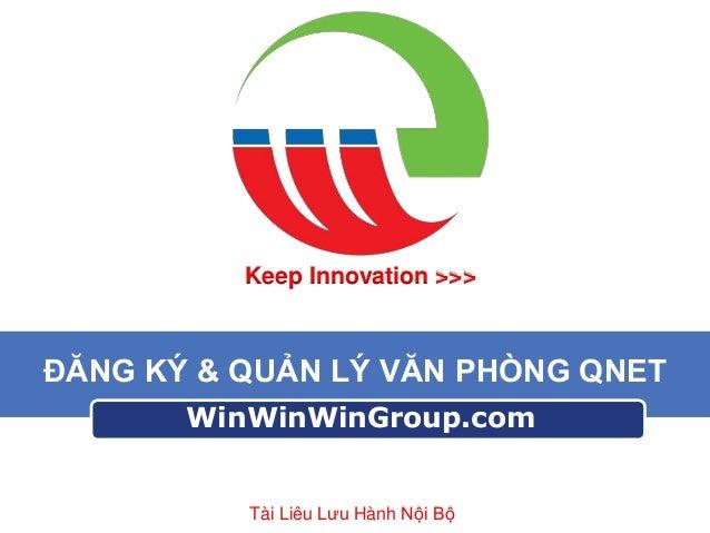 Keep Innovation >>>  ĐĂNG KÝ & QUẢN LÝ VĂN PHÒNG QNET WinWinWinGroup.com  Tài Liêu Lưu Hành Nội Bộ
