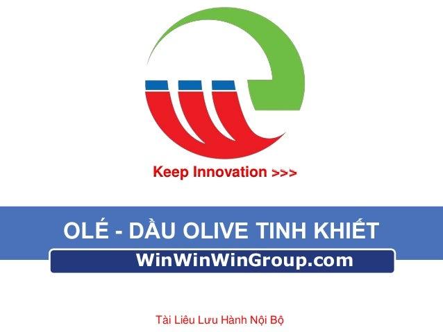 Keep Innovation >>>  OLÉ - DẦU OLIVE TINH KHIẾT WinWinWinGroup.com  Tài Liêu Lưu Hành Nội Bộ