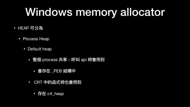 Windows memory allocator • HEAP 可分為  • Process Heap  • Default heap  • 整個 process 共享,呼叫 api 時會⽤用到  • 會存在 _PEB 結構中  • CRT 中...