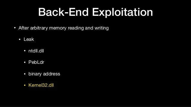 Back-End Exploitation • After arbitrary memory reading and writing  • Leak  • ntdll.dll  • PebLdr  • binary address  • Ker...