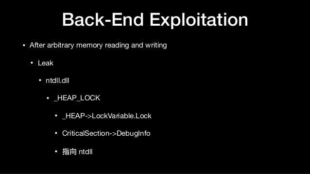 Back-End Exploitation • After arbitrary memory reading and writing  • Leak  • ntdll.dll  • _HEAP_LOCK  • _HEAP->LockVariab...