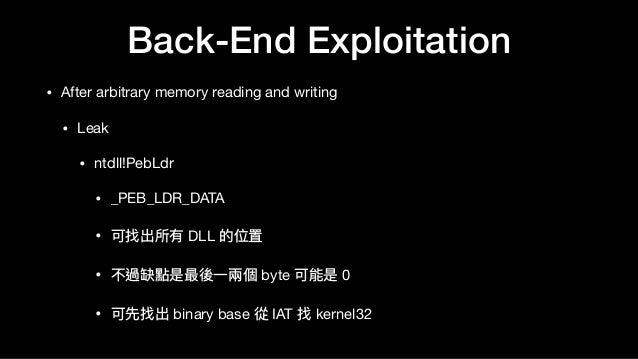 Back-End Exploitation • After arbitrary memory reading and writing  • Leak  • ntdll!PebLdr  • _PEB_LDR_DATA  • 可找出所有 DLL 的...