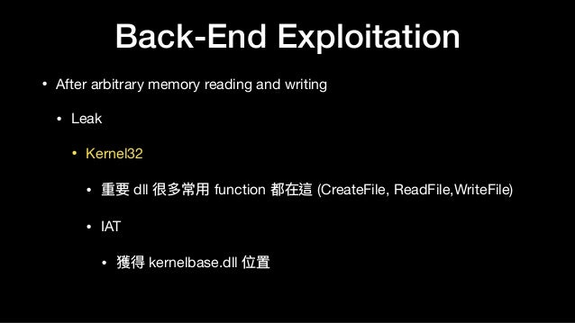 Back-End Exploitation • After arbitrary memory reading and writing  • Leak  • Kernel32  • 重要 dll 很多常⽤用 function 都在這 (Creat...
