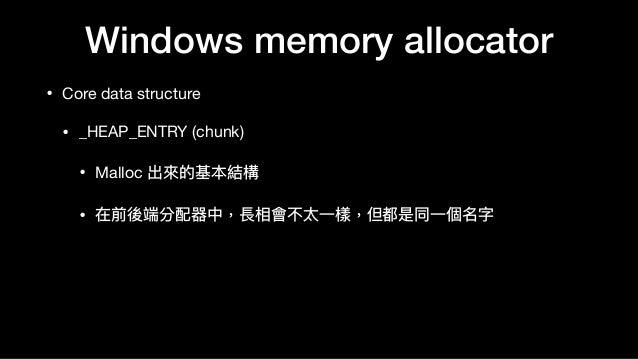 Windows memory allocator • Core data structure  • _HEAP_ENTRY (chunk)  • Malloc 出來來的基本結構  • 在前後端分配器中,長相會不太⼀一樣,但都是同⼀一個名字