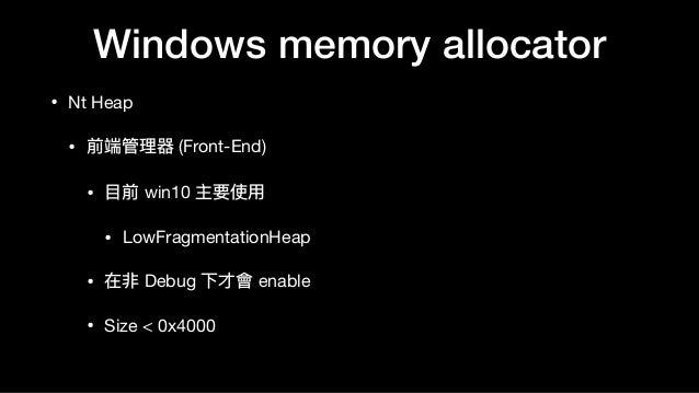 Windows memory allocator • Nt Heap  • 前端管理理器 (Front-End)  • ⽬目前 win10 主要使⽤用  • LowFragmentationHeap  • 在非 Debug 下才會 enable...