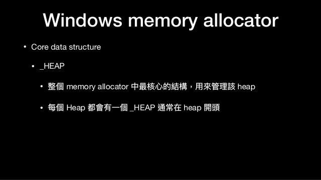 Windows memory allocator • Core data structure  • _HEAP  • 整個 memory allocator 中最核⼼心的結構,⽤用來來管理理該 heap  • 每個 Heap 都會有⼀一個 _H...